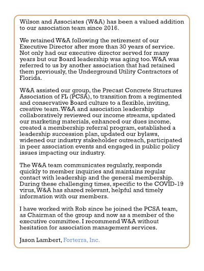 Wilson and Associates (W&A) has been a valued addition to our association team since 2016. We retained W&A following the retirement of our Executive Director after more than 30 years of service. Not only had our executive director served for many years but our Board leadership was aging too. W&A was referred to us by another association that had retained them previously, the Underground Utility Contractors of Florida. W&A assisted our group, the Precast Concrete Structures Association of FL (PCSA), to transition from a regimented and conservative Board culture to a flexible, inviting, creative team. W&A and association leadership collaboratively reviewed our income streams, updated our marketing materials, enhanced our dues income, created a membership referral program, established a leadership succession plan, updated our bylaws, widened our industry stakeholder outreach, participated in peer association events and engaged in public policy issues impacting our industry. The W&A team communicates regularly, responds quickly to member inquiries and maintains regular contact with leadership and the general membership. During these challenging times, specific to the COVID-19 virus, W&A has shared relevant, helpful and timely information with our members. I have worked with Rob since he joined the PCSA team, as Chairman of the group and now as a member of the executive committee. I recommend W&A without hesitation for association management services. Jason Lambert, Forterra, Inc.