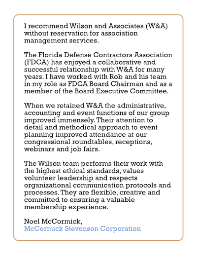I recommend Wilson and Associates (W&A) without reservation for association management services. The Florida Defense Contractors Association (FDCA) has enjoyed a collaborative and successful relationship with W&A for many years. I have worked with Rob and his team in my role as FDCA Board Chairman and as a member of the Board Executive Committee. When we retained W&A the administrative, accounting and event functions of our group improved immensely. Their attention to detail and methodical approach to event planning improved attendance at our congressional roundtables, receptions, webinars and job fairs. The Wilson team performs their work with the highest ethical standards, values volunteer leadership and respects organizational communication protocols and processes. They are flexible, creative and committed to ensuring a valuable membership experience.